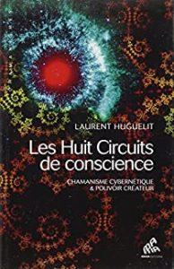 « Les huit circuits de conscience - Chamanisme cybernétique et pouvoir créateur » de Laurent Huguelit